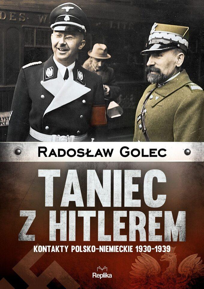 """Radosław Golec, """"Taniec zHitlerem. Kontakty polsko-niemieckie 1930-1939"""", Wydawnictwo Replika, 2017."""